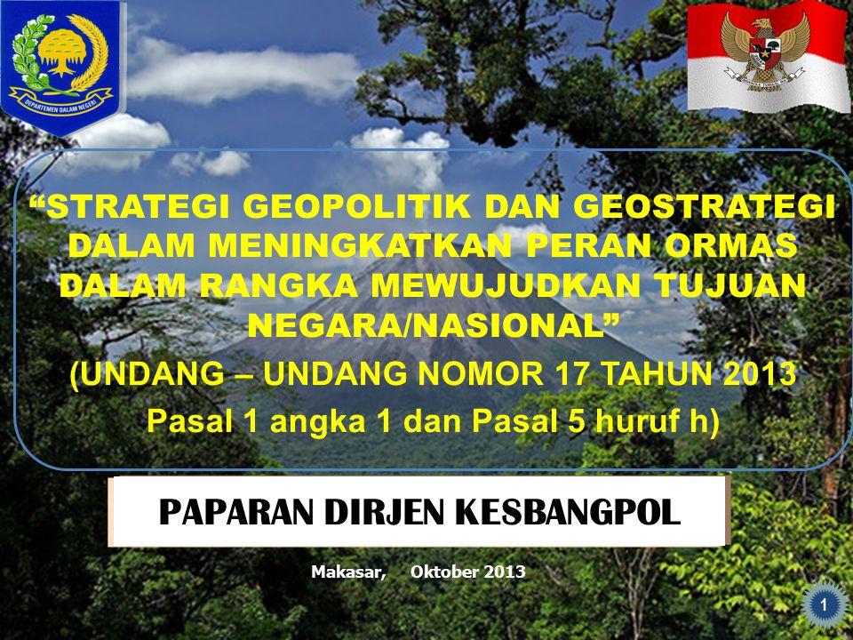 PAPARAN DIRJEN KESBANGPOL STRATEGI GEOPOLITIK DAN GEOSTRATEGI DALAM MENINGKATKAN PERAN ORMAS DALAM RANGKA MEWUJUDKAN TUJUAN NEGARA/NASIONAL (UNDANG – UNDANG NOMOR 17 TAHUN 2013 Pasal 1 angka 1 dan Pasal 5 huruf h) 1 Makasar, Oktober 2013