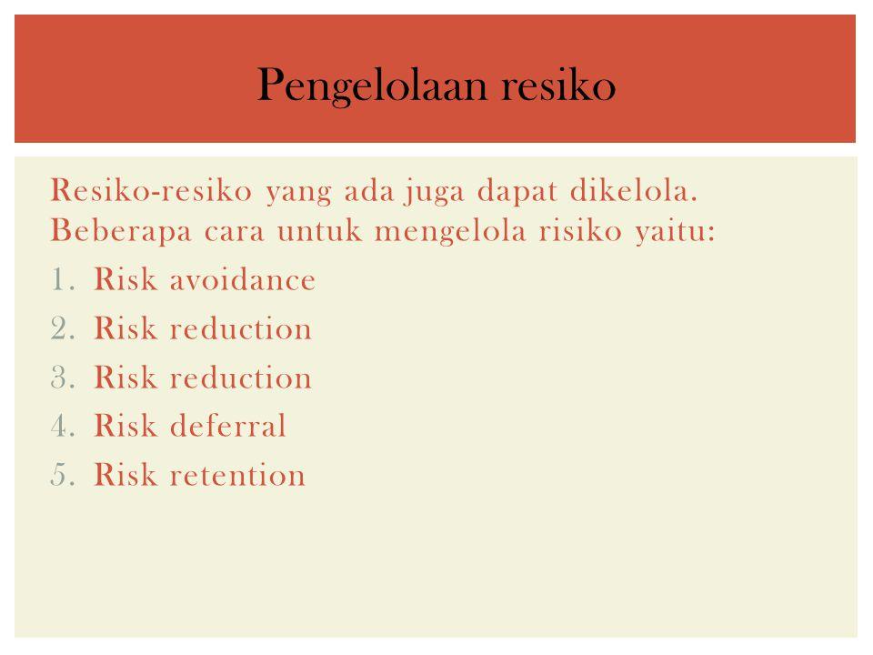 Resiko-resiko yang ada juga dapat dikelola. Beberapa cara untuk mengelola risiko yaitu: 1.Risk avoidance 2.Risk reduction 3.Risk reduction 4.Risk defe