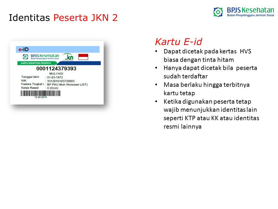 Identitas Peserta JKN 2 Kartu E-id Dapat dicetak pada kertas HVS biasa dengan tinta hitam Hanya dapat dicetak bila peserta sudah terdaftar Masa berlak