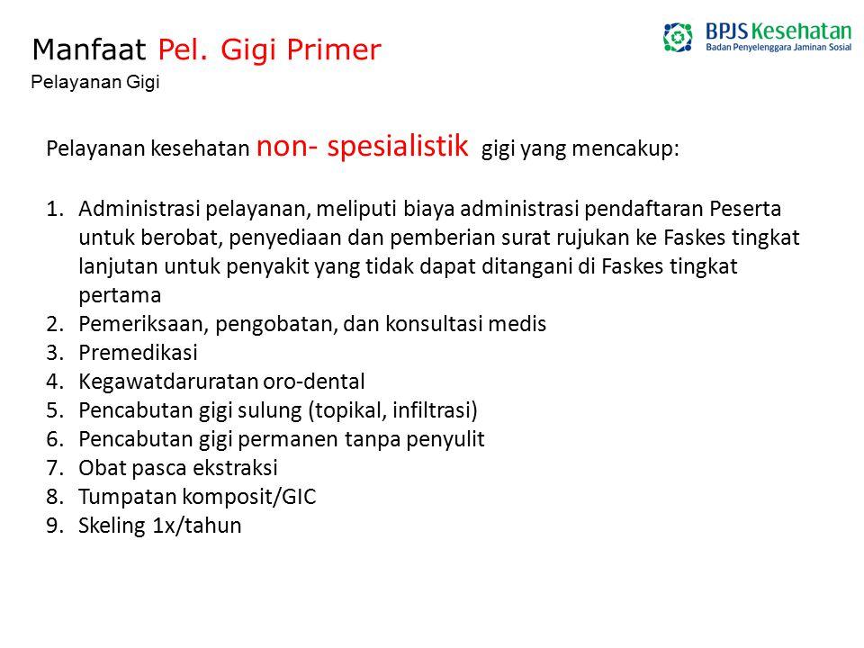 Manfaat Pel. Gigi Primer Pelayanan Gigi Pelayanan kesehatan non- spesialistik gigi yang mencakup: 1.Administrasi pelayanan, meliputi biaya administras
