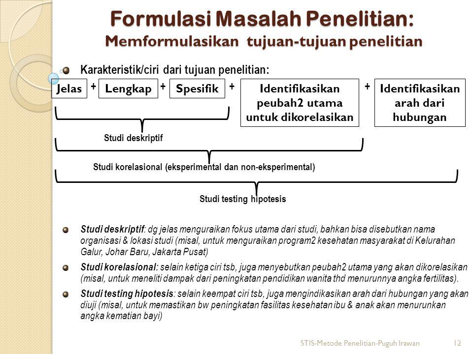 Formulasi Masalah Penelitian: Memformulasikan tujuan-tujuan penelitian Karakteristik/ciri dari tujuan penelitian: + + + + Studi deskriptif Studi korel