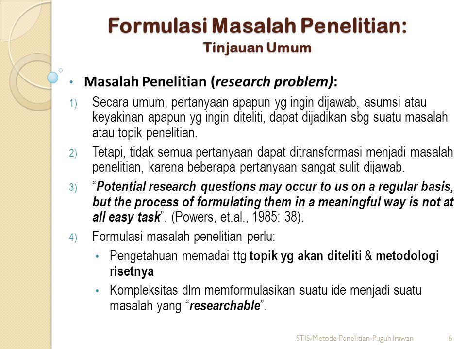 Formulasi Masalah Penelitian: Tinjauan Umum Masalah Penelitian (research problem): 1) Secara umum, pertanyaan apapun yg ingin dijawab, asumsi atau keyakinan apapun yg ingin diteliti, dapat dijadikan sbg suatu masalah atau topik penelitian.
