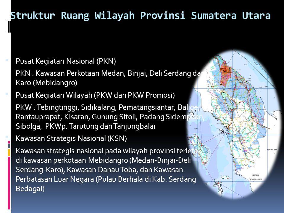 Struktur Ruang Wilayah Provinsi Sumatera Utara  Pusat Kegiatan Nasional (PKN) PKN : Kawasan Perkotaan Medan, Binjai, Deli Serdang dan Karo (Mebidangro)  Pusat Kegiatan Wilayah (PKW dan PKW Promosi) PKW : Tebingtinggi, Sidikalang, Pematangsiantar, Balige, Rantauprapat, Kisaran, Gunung Sitoli, Padang Sidempuan, Sibolga; PKWp: Tarutung dan Tanjungbalai  Kawasan Strategis Nasional (KSN) Kawasan strategis nasional pada wilayah provinsi terletak di kawasan perkotaan Mebidangro (Medan-Binjai-Deli Serdang-Karo), Kawasan Danau Toba, dan Kawasan Perbatasan Luar Negara (Pulau Berhala di Kab.