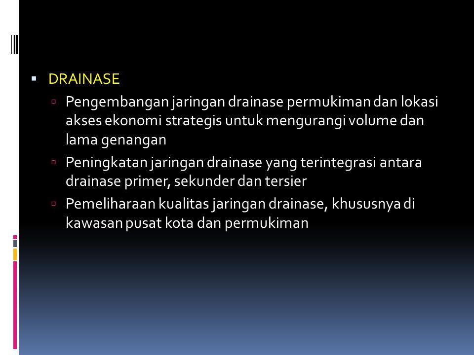  DRAINASE  Pengembangan jaringan drainase permukiman dan lokasi akses ekonomi strategis untuk mengurangi volume dan lama genangan  Peningkatan jari