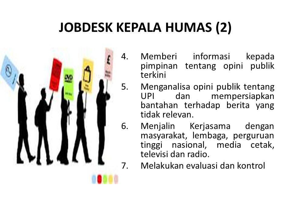 JOBDESK KEPALA HUMAS (2) 4. Memberi informasi kepada pimpinan tentang opini publik terkini 5. Menganalisa opini publik tentang UPI dan mempersiapkan b