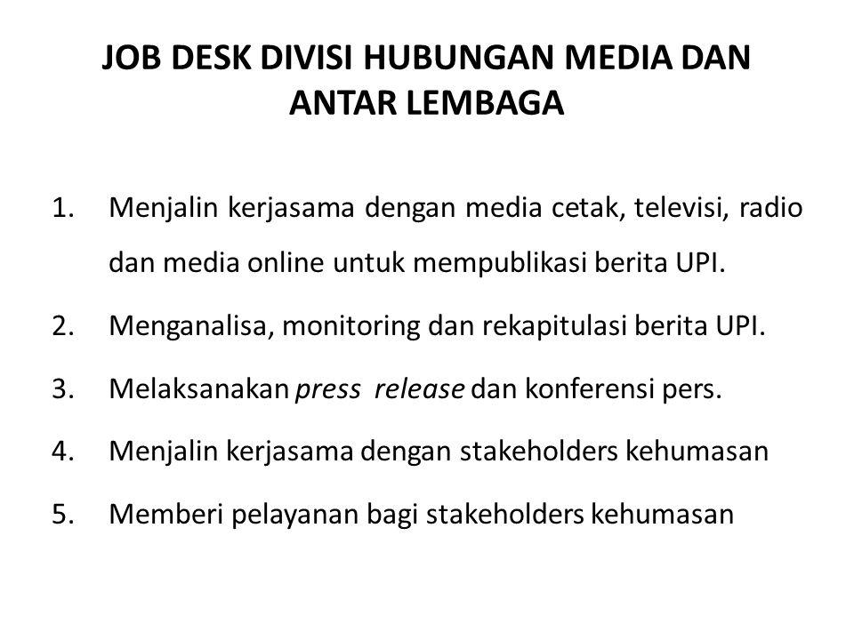 JOB DESK DIVISI HUBUNGAN MEDIA DAN ANTAR LEMBAGA 1.Menjalin kerjasama dengan media cetak, televisi, radio dan media online untuk mempublikasi berita U