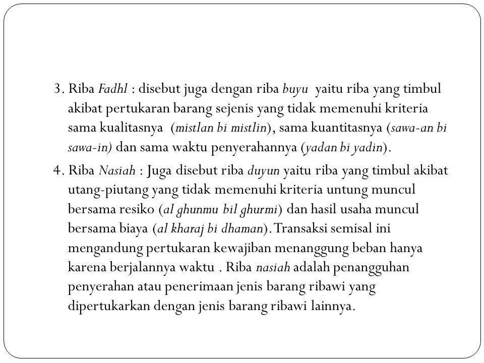 3. Riba Fadhl : disebut juga dengan riba buyu yaitu riba yang timbul akibat pertukaran barang sejenis yang tidak memenuhi kriteria sama kualitasnya (m