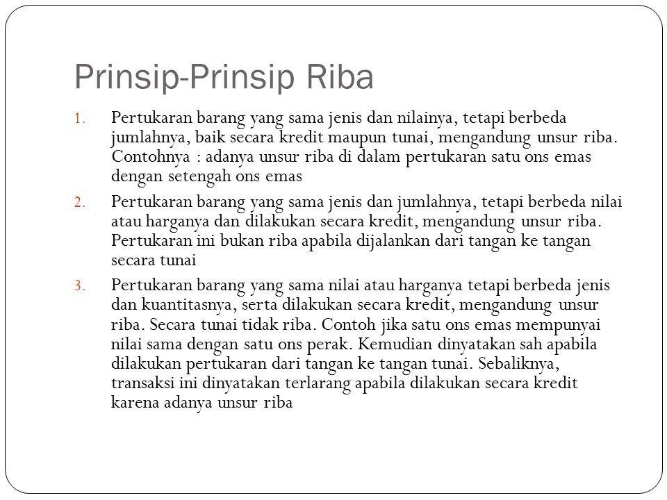 Prinsip-Prinsip Riba 1. Pertukaran barang yang sama jenis dan nilainya, tetapi berbeda jumlahnya, baik secara kredit maupun tunai, mengandung unsur ri