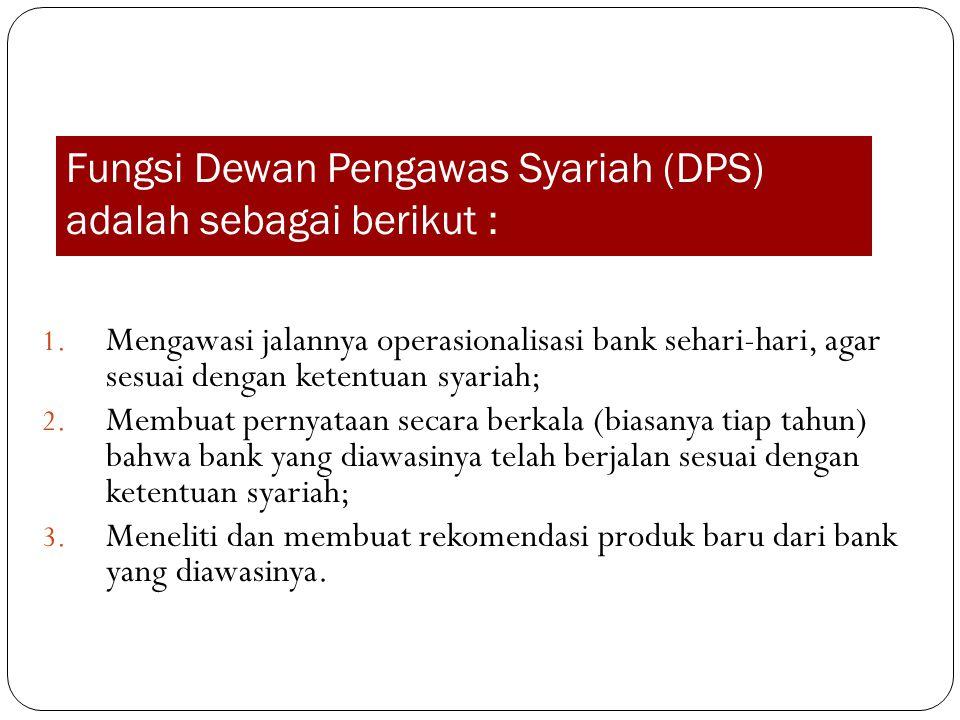 Fungsi Dewan Pengawas Syariah (DPS) adalah sebagai berikut : 1. Mengawasi jalannya operasionalisasi bank sehari-hari, agar sesuai dengan ketentuan sya