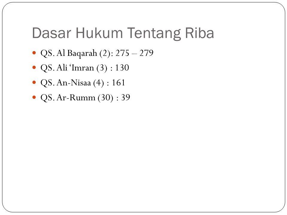 Dasar Hukum Tentang Riba QS. Al Baqarah (2): 275 – 279 QS. Ali 'Imran (3) : 130 QS. An-Nisaa (4) : 161 QS. Ar-Rumm (30) : 39