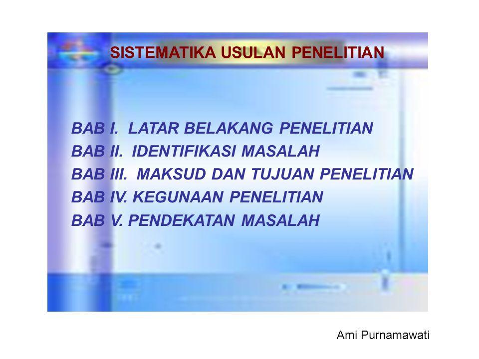 BAB I. LATAR BELAKANG PENELITIAN BAB II. IDENTIFIKASI MASALAH BAB III. MAKSUD DAN TUJUAN PENELITIAN BAB IV. KEGUNAAN PENELITIAN BAB V. PENDEKATAN MASA