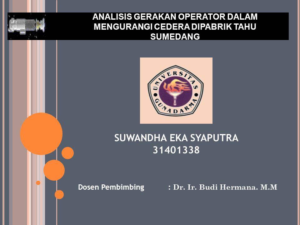 ANALISIS GERAKAN OPERATOR DALAM MENGURANGI CEDERA DIPABRIK TAHU SUMEDANG Dosen Pembimbing : Dr. Ir. Budi Hermana. M.M SUWANDHA EKA SYAPUTRA 31401338