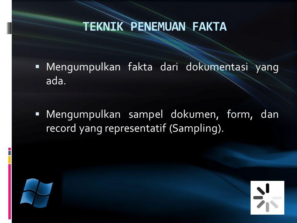 TEKNIK PENEMUAN FAKTA  Mengumpulkan fakta dari dokumentasi yang ada.  Mengumpulkan sampel dokumen, form, dan record yang representatif (Sampling).