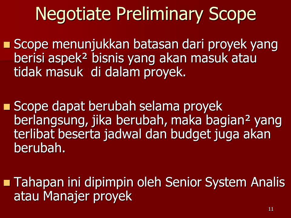11 Negotiate Preliminary Scope Scope menunjukkan batasan dari proyek yang berisi aspek² bisnis yang akan masuk atau tidak masuk di dalam proyek. Scope
