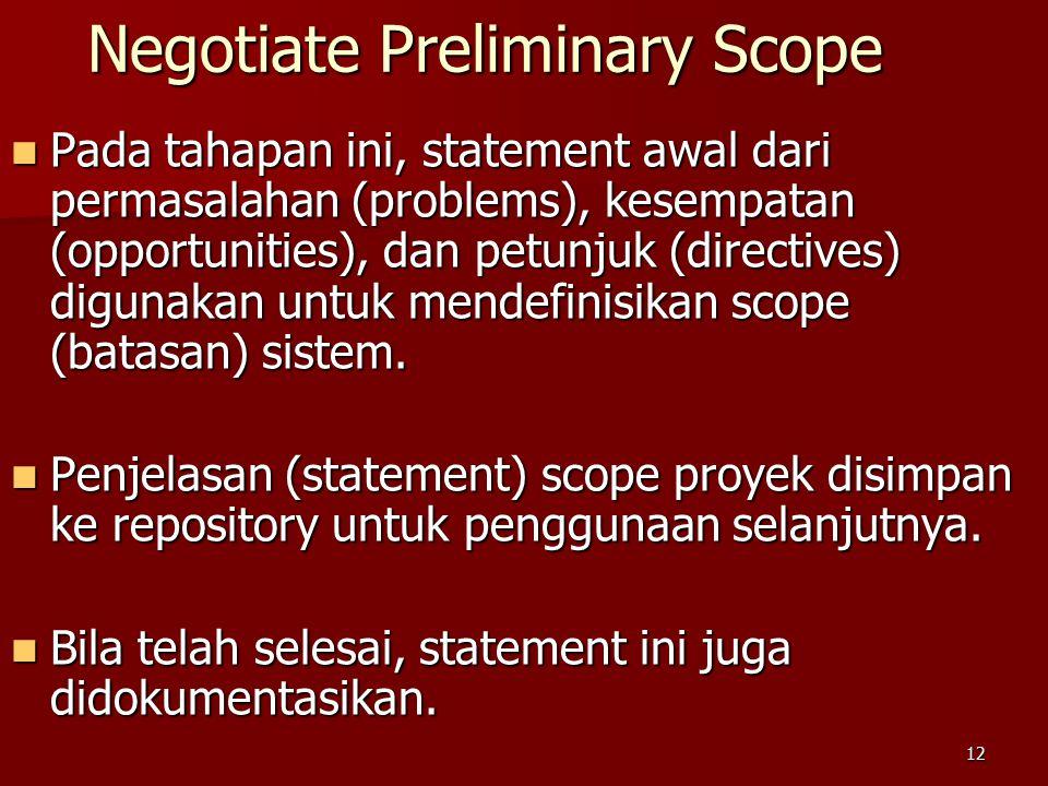 12 Negotiate Preliminary Scope Pada tahapan ini, statement awal dari permasalahan (problems), kesempatan (opportunities), dan petunjuk (directives) digunakan untuk mendefinisikan scope (batasan) sistem.