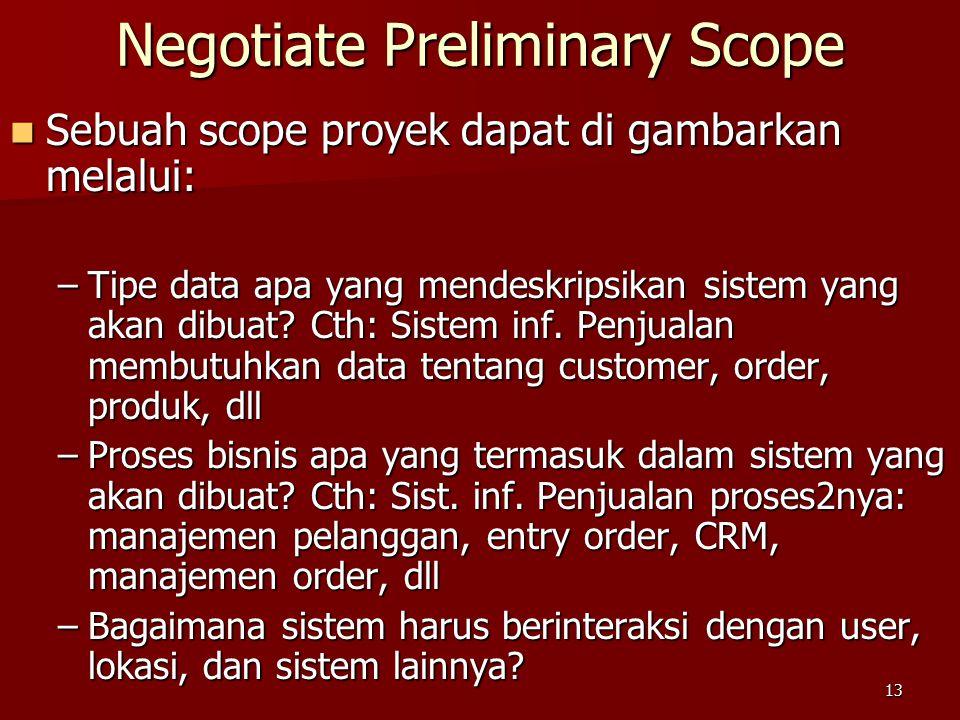 13 Negotiate Preliminary Scope Sebuah scope proyek dapat di gambarkan melalui: Sebuah scope proyek dapat di gambarkan melalui: –Tipe data apa yang mendeskripsikan sistem yang akan dibuat.