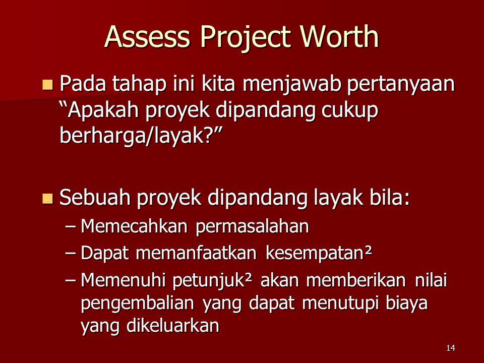 14 Assess Project Worth Pada tahap ini kita menjawab pertanyaan Apakah proyek dipandang cukup berharga/layak? Pada tahap ini kita menjawab pertanyaan Apakah proyek dipandang cukup berharga/layak? Sebuah proyek dipandang layak bila: Sebuah proyek dipandang layak bila: –Memecahkan permasalahan –Dapat memanfaatkan kesempatan² –Memenuhi petunjuk² akan memberikan nilai pengembalian yang dapat menutupi biaya yang dikeluarkan