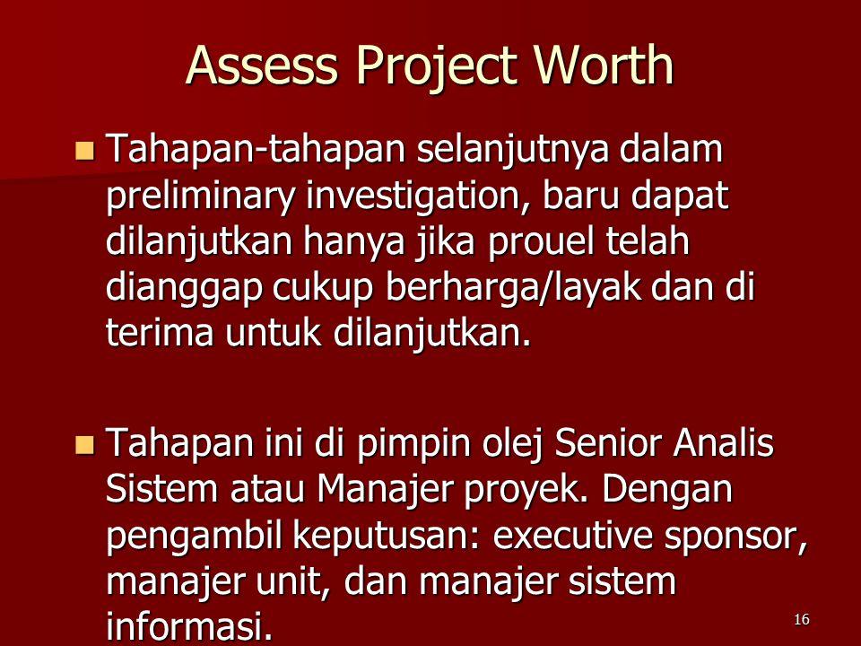 16 Assess Project Worth Tahapan-tahapan selanjutnya dalam preliminary investigation, baru dapat dilanjutkan hanya jika prouel telah dianggap cukup berharga/layak dan di terima untuk dilanjutkan.