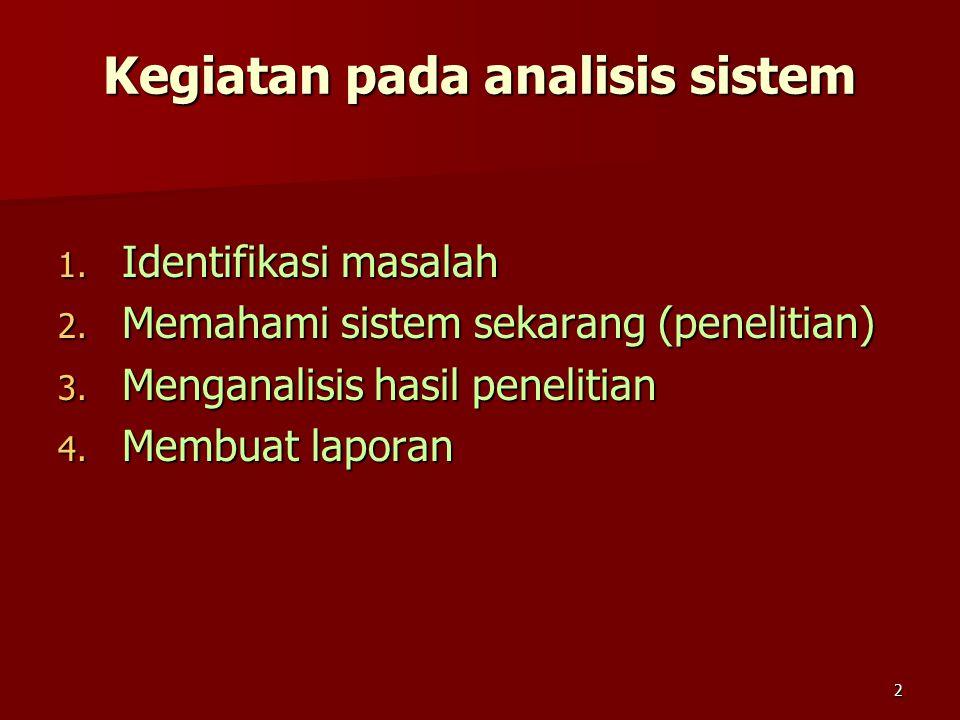 2 Kegiatan pada analisis sistem 1. Identifikasi masalah 2. Memahami sistem sekarang (penelitian) 3. Menganalisis hasil penelitian 4. Membuat laporan