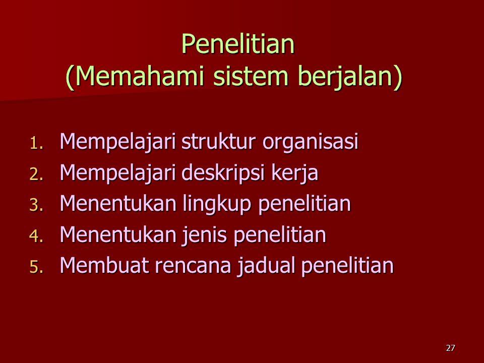 27 Penelitian (Memahami sistem berjalan) Penelitian (Memahami sistem berjalan) 1. Mempelajari struktur organisasi 2. Mempelajari deskripsi kerja 3. Me