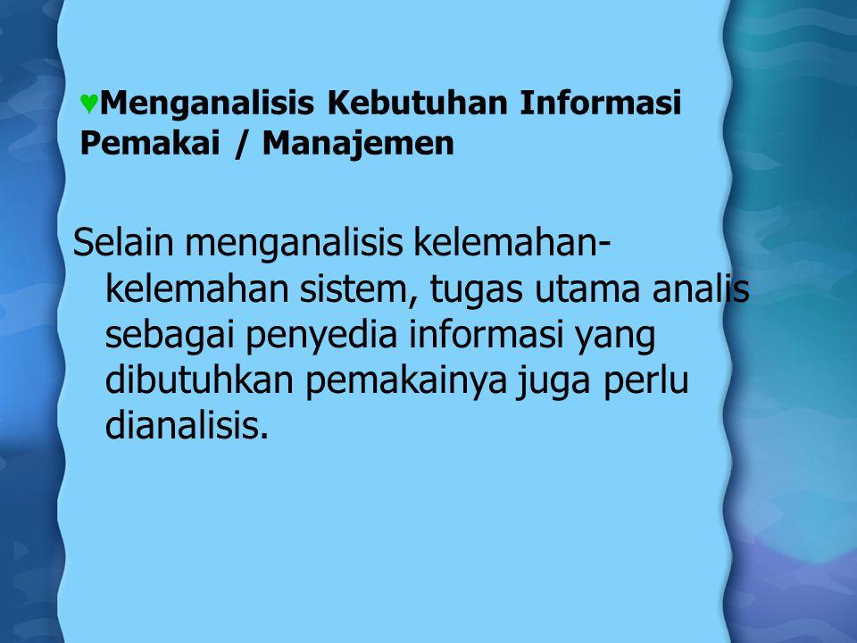 ♥ Menganalisis Kebutuhan Informasi Pemakai / Manajemen Selain menganalisis kelemahan- kelemahan sistem, tugas utama analis sebagai penyedia informasi