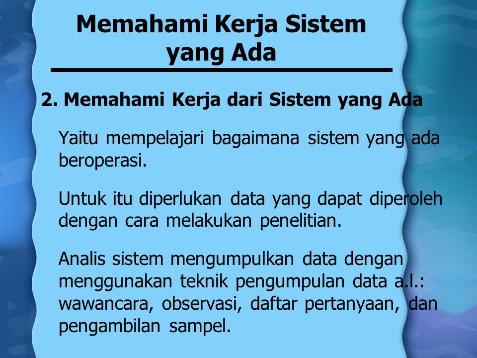 Memahami Kerja Sistem yang Ada 2. Memahami Kerja dari Sistem yang Ada Yaitu mempelajari bagaimana sistem yang ada beroperasi. Untuk itu diperlukan dat