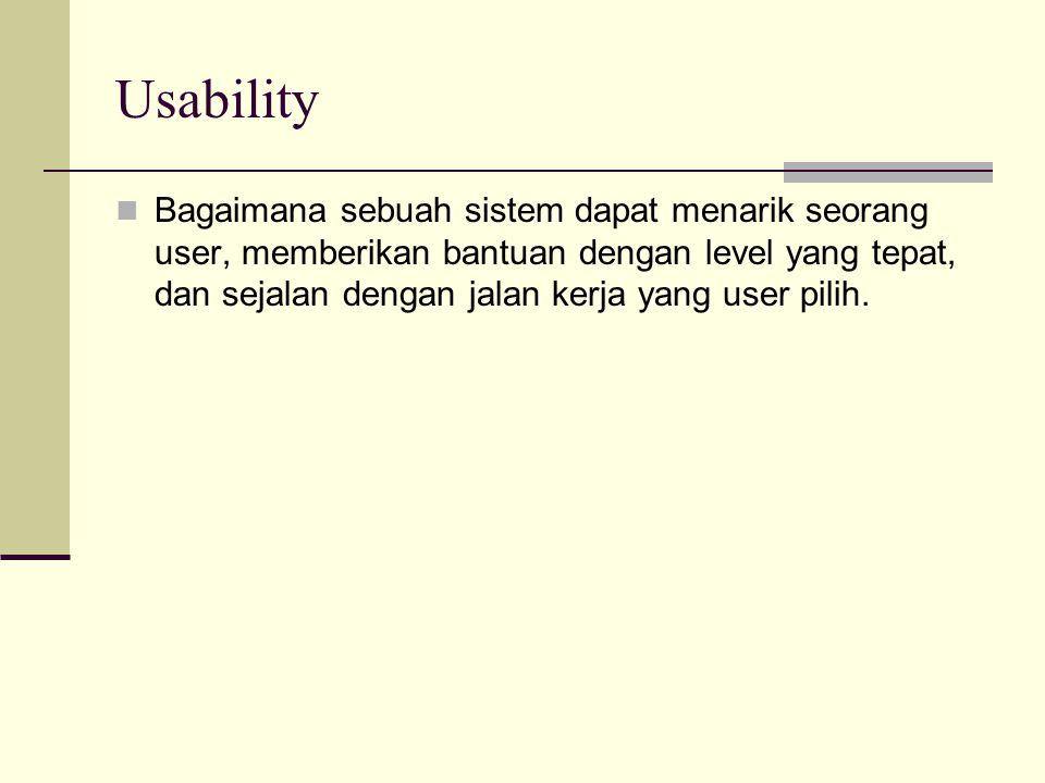 Usability Bagaimana sebuah sistem dapat menarik seorang user, memberikan bantuan dengan level yang tepat, dan sejalan dengan jalan kerja yang user pil