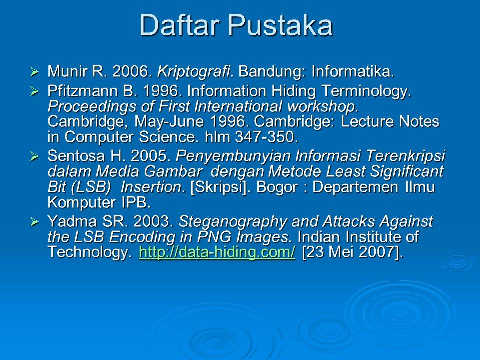 Daftar Pustaka  Munir R. 2006. Kriptografi. Bandung: Informatika.  Pfitzmann B. 1996. Information Hiding Terminology. Proceedings of First Internati