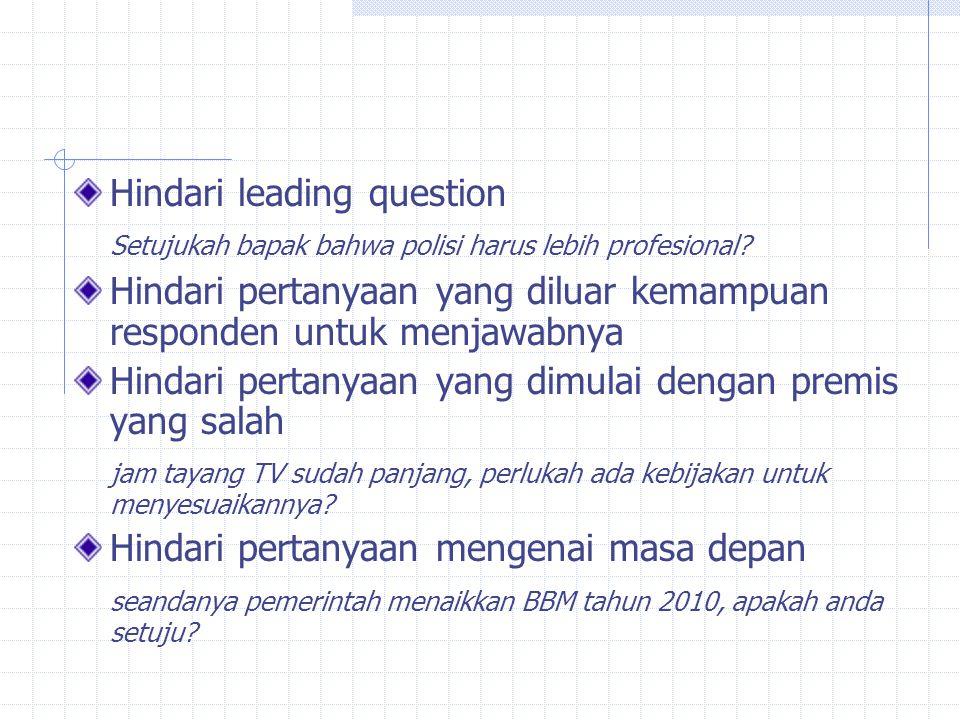 Hindari leading question Setujukah bapak bahwa polisi harus lebih profesional? Hindari pertanyaan yang diluar kemampuan responden untuk menjawabnya Hi