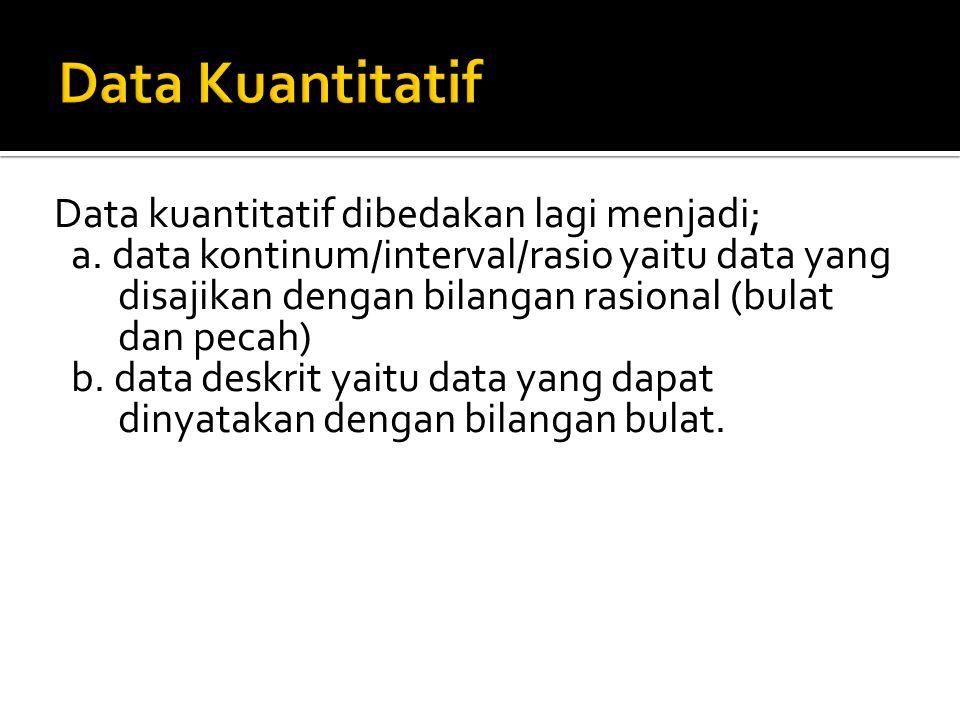 Data kuantitatif dibedakan lagi menjadi; a. data kontinum/interval/rasio yaitu data yang disajikan dengan bilangan rasional (bulat dan pecah) b. data