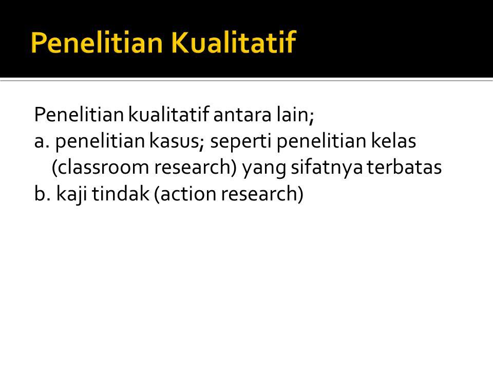 Penelitian kualitatif antara lain; a. penelitian kasus; seperti penelitian kelas (classroom research) yang sifatnya terbatas b. kaji tindak (action re