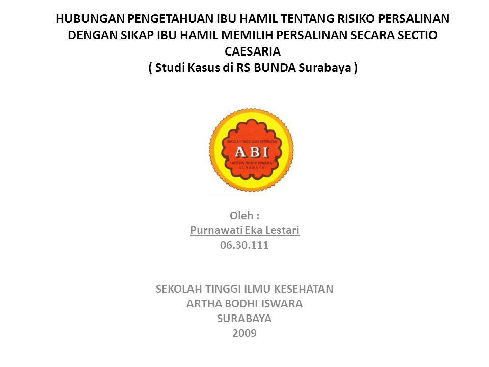HUBUNGAN PENGETAHUAN IBU HAMIL TENTANG RISIKO PERSALINAN DENGAN SIKAP IBU HAMIL MEMILIH PERSALINAN SECARA SECTIO CAESARIA ( Studi Kasus di RS BUNDA Surabaya ) Oleh : Purnawati Eka Lestari 06.30.111 SEKOLAH TINGGI ILMU KESEHATAN ARTHA BODHI ISWARA SURABAYA 2009