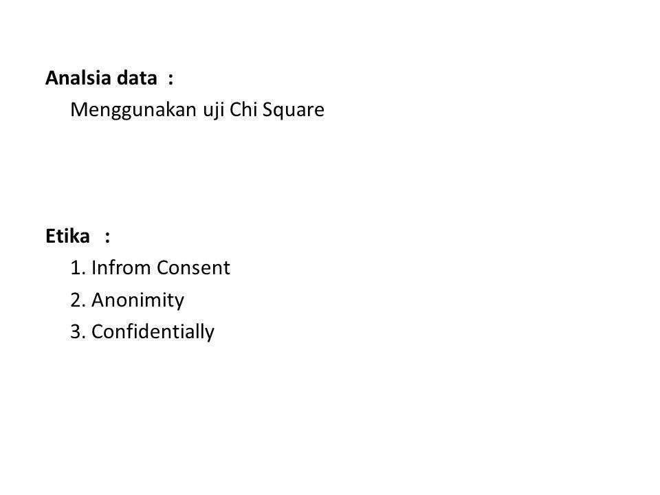 Analsia data : Menggunakan uji Chi Square Etika : 1. Infrom Consent 2. Anonimity 3. Confidentially