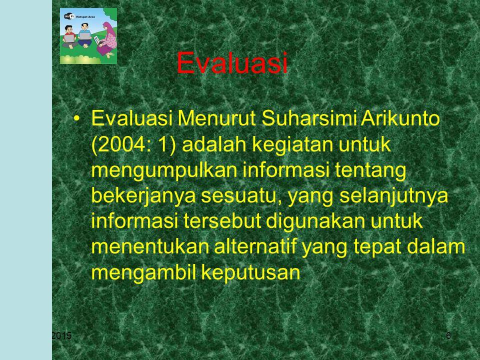 3/27/20156 Evaluasi Evaluasi Menurut Suharsimi Arikunto (2004: 1) adalah kegiatan untuk mengumpulkan informasi tentang bekerjanya sesuatu, yang selanjutnya informasi tersebut digunakan untuk menentukan alternatif yang tepat dalam mengambil keputusan