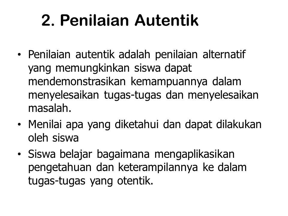 2. Penilaian Autentik Penilaian autentik adalah penilaian alternatif yang memungkinkan siswa dapat mendemonstrasikan kemampuannya dalam menyelesaikan