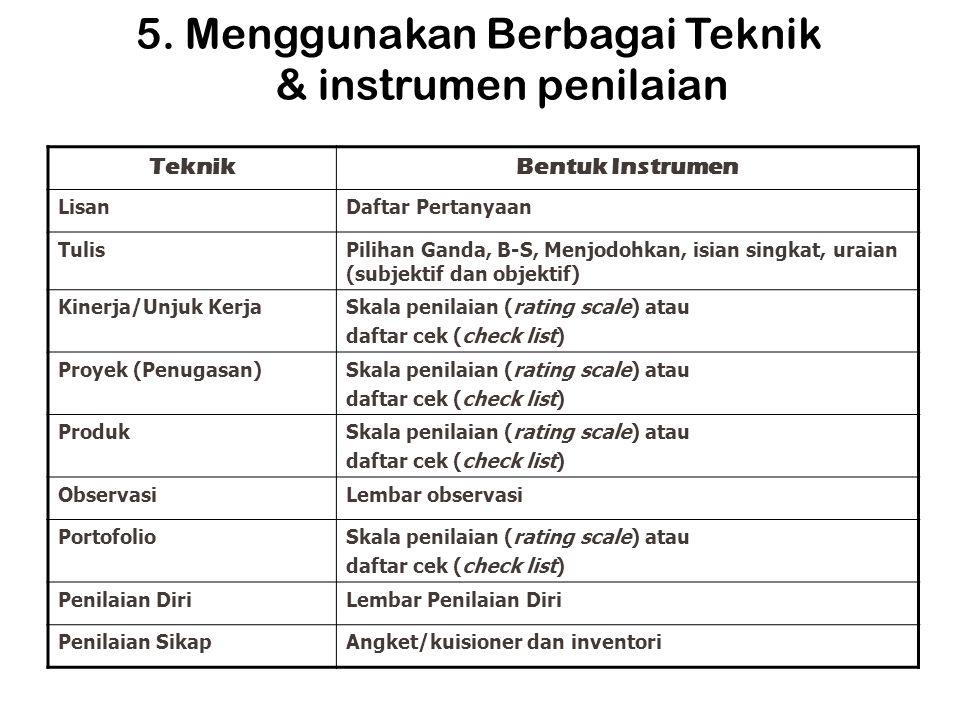 5. Menggunakan Berbagai Teknik & instrumen penilaian TeknikBentuk Instrumen LisanDaftar Pertanyaan TulisPilihan Ganda, B-S, Menjodohkan, isian singkat