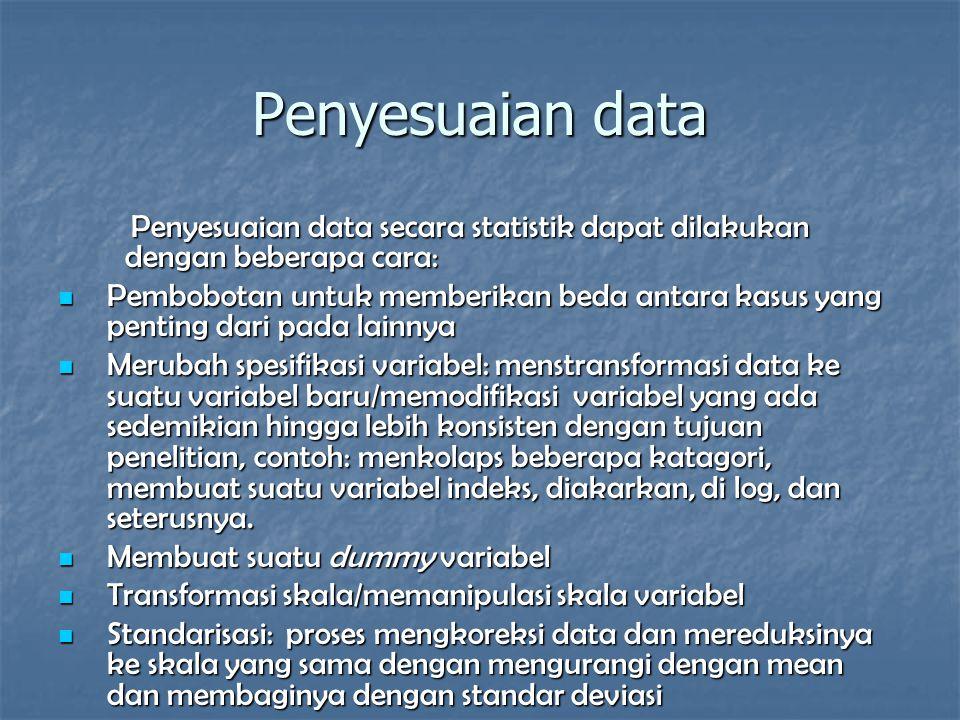 Penyesuaian data Penyesuaian data secara statistik dapat dilakukan dengan beberapa cara: Pembobotan untuk memberikan beda antara kasus yang penting dari pada lainnya Pembobotan untuk memberikan beda antara kasus yang penting dari pada lainnya Merubah spesifikasi variabel: menstransformasi data ke suatu variabel baru/memodifikasi variabel yang ada sedemikian hingga lebih konsisten dengan tujuan penelitian, contoh: menkolaps beberapa katagori, membuat suatu variabel indeks, diakarkan, di log, dan seterusnya.