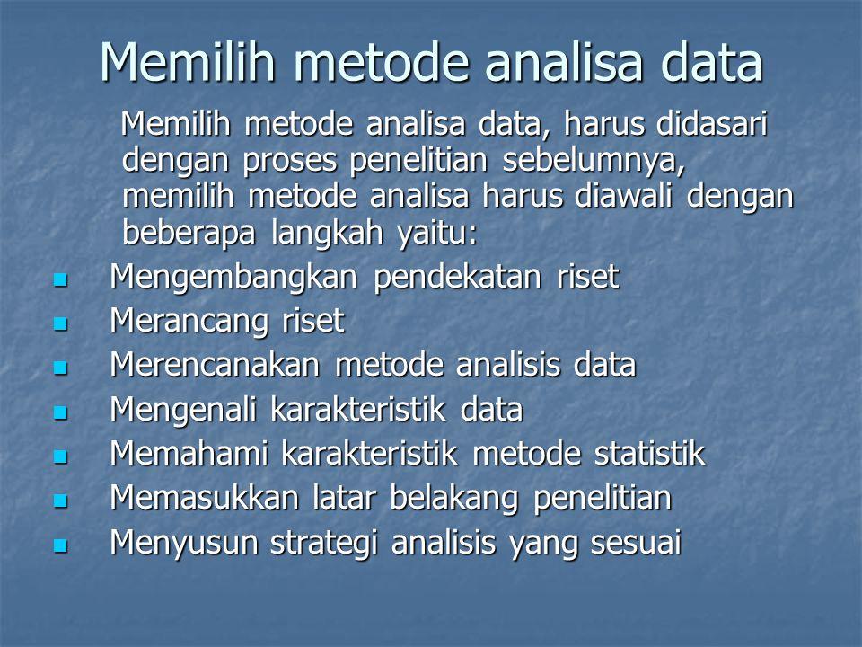 Memilih metode analisa data Memilih metode analisa data, harus didasari dengan proses penelitian sebelumnya, memilih metode analisa harus diawali dengan beberapa langkah yaitu: Mengembangkan pendekatan riset Mengembangkan pendekatan riset Merancang riset Merancang riset Merencanakan metode analisis data Merencanakan metode analisis data Mengenali karakteristik data Mengenali karakteristik data Memahami karakteristik metode statistik Memahami karakteristik metode statistik Memasukkan latar belakang penelitian Memasukkan latar belakang penelitian Menyusun strategi analisis yang sesuai Menyusun strategi analisis yang sesuai