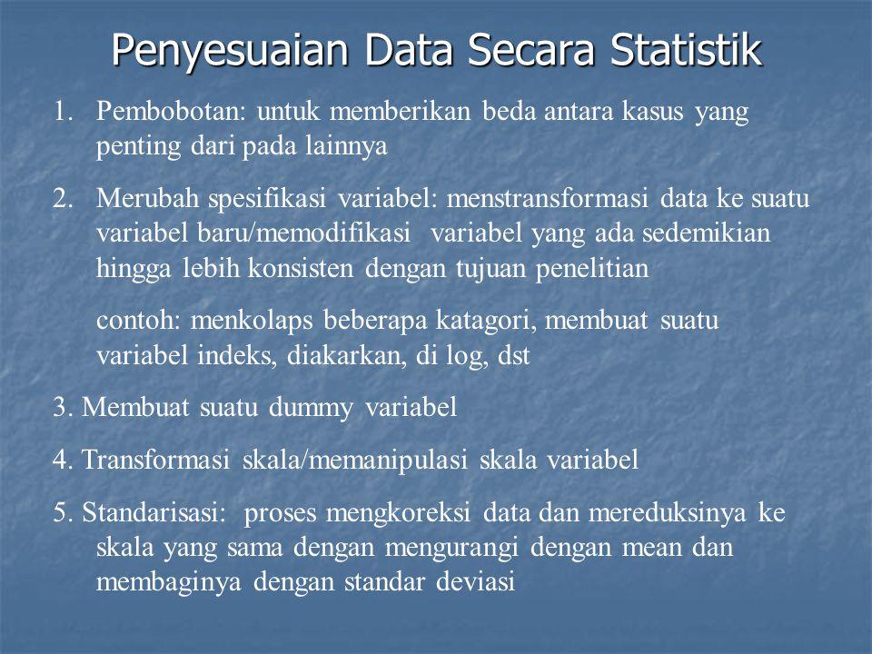 Penyesuaian Data Secara Statistik 1.Pembobotan: untuk memberikan beda antara kasus yang penting dari pada lainnya 2.Merubah spesifikasi variabel: menstransformasi data ke suatu variabel baru/memodifikasi variabel yang ada sedemikian hingga lebih konsisten dengan tujuan penelitian contoh: menkolaps beberapa katagori, membuat suatu variabel indeks, diakarkan, di log, dst 3.