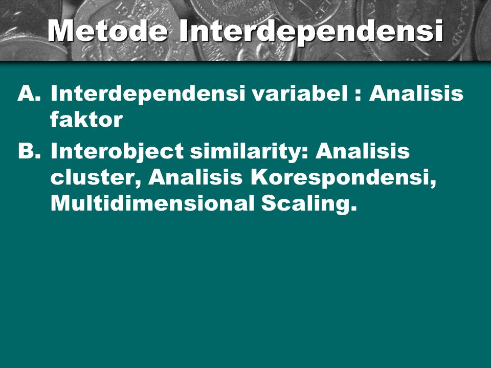 Metode Interdependensi A.Interdependensi variabel : Analisis faktor B.Interobject similarity: Analisis cluster, Analisis Korespondensi, Multidimension