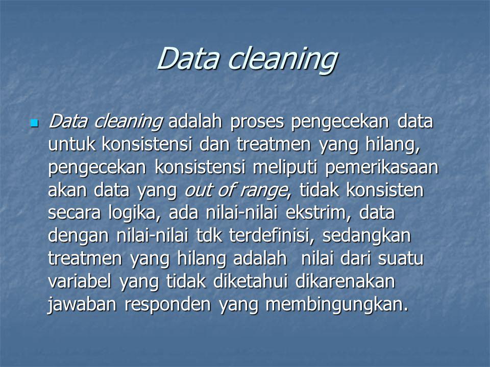 Data cleaning Data cleaning adalah proses pengecekan data untuk konsistensi dan treatmen yang hilang, pengecekan konsistensi meliputi pemerikasaan akan data yang out of range, tidak konsisten secara logika, ada nilai-nilai ekstrim, data dengan nilai-nilai tdk terdefinisi, sedangkan treatmen yang hilang adalah nilai dari suatu variabel yang tidak diketahui dikarenakan jawaban responden yang membingungkan.