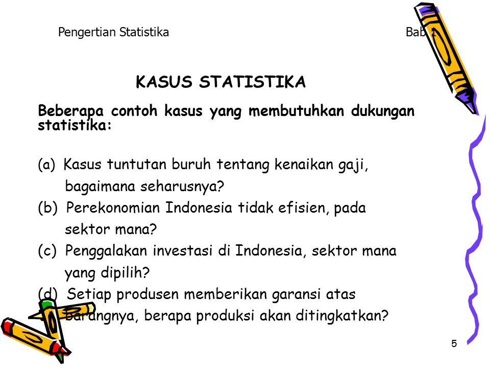 5 KASUS STATISTIKA Beberapa contoh kasus yang membutuhkan dukungan statistika: (a) Kasus tuntutan buruh tentang kenaikan gaji, bagaimana seharusnya? (