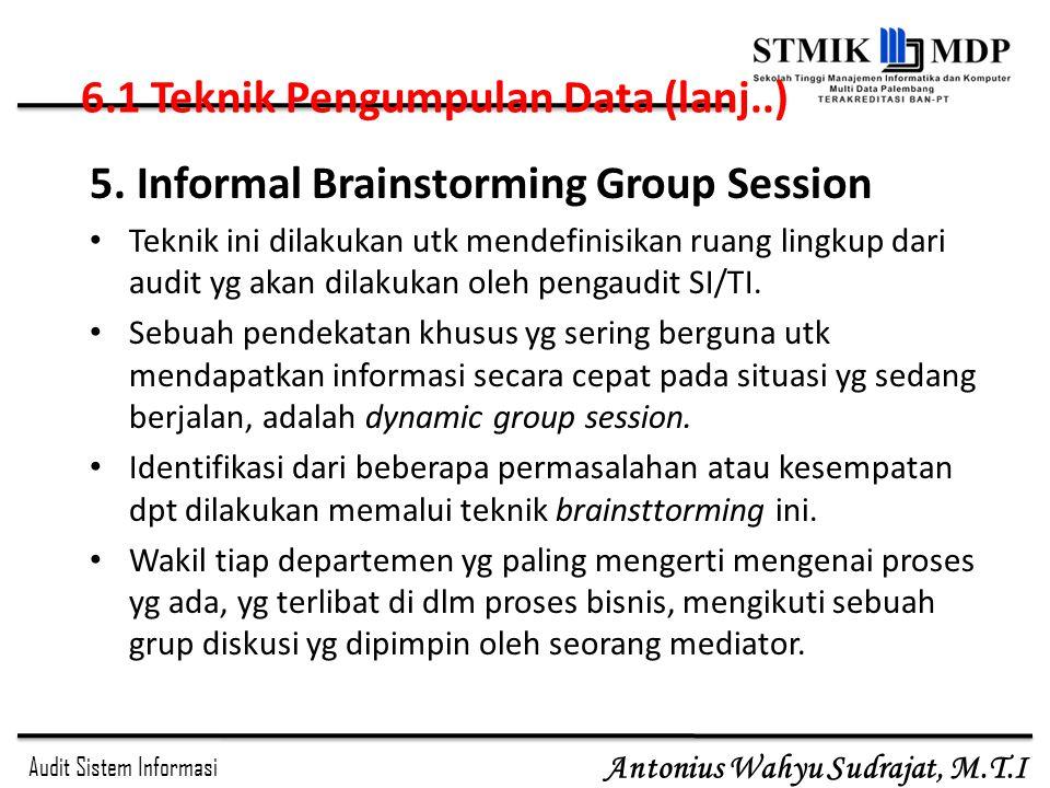 Audit Sistem Informasi Antonius Wahyu Sudrajat, M.T.I 5. Informal Brainstorming Group Session Teknik ini dilakukan utk mendefinisikan ruang lingkup da