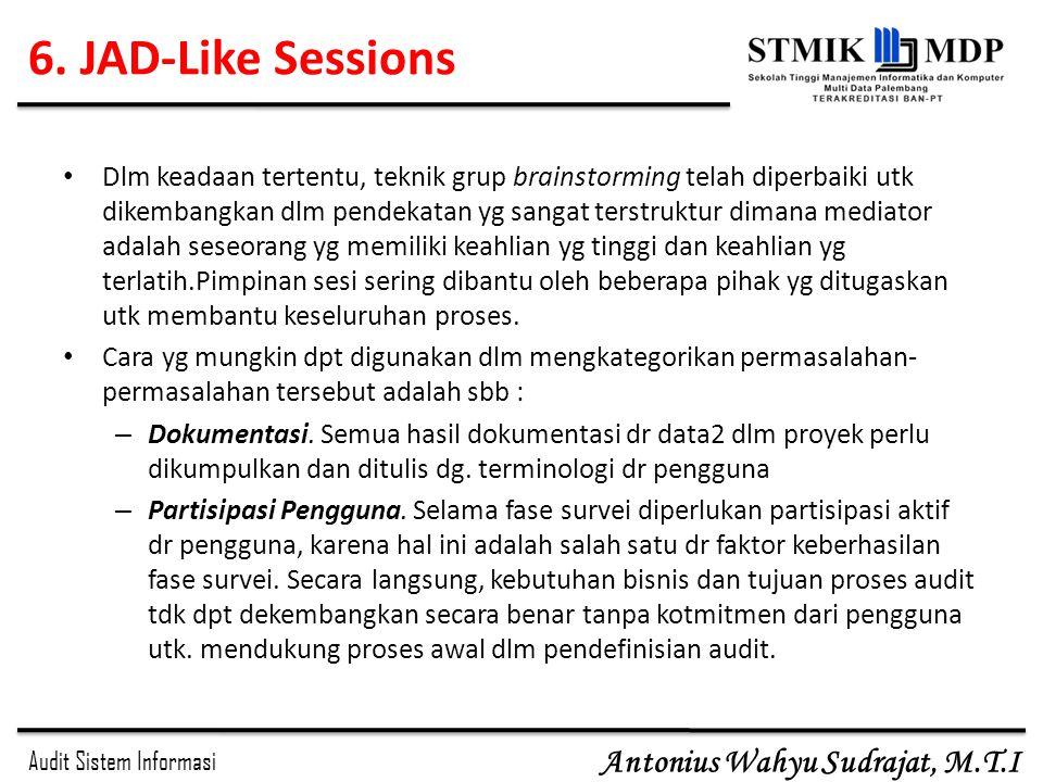 Audit Sistem Informasi Antonius Wahyu Sudrajat, M.T.I 6. JAD-Like Sessions Dlm keadaan tertentu, teknik grup brainstorming telah diperbaiki utk dikemb