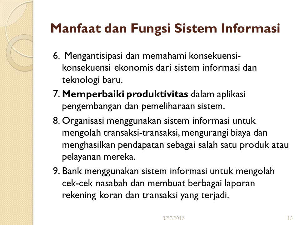 Manfaat dan Fungsi Sistem Informasi 6. Mengantisipasi dan memahami konsekuensi- konsekuensi ekonomis dari sistem informasi dan teknologi baru. 7. Memp