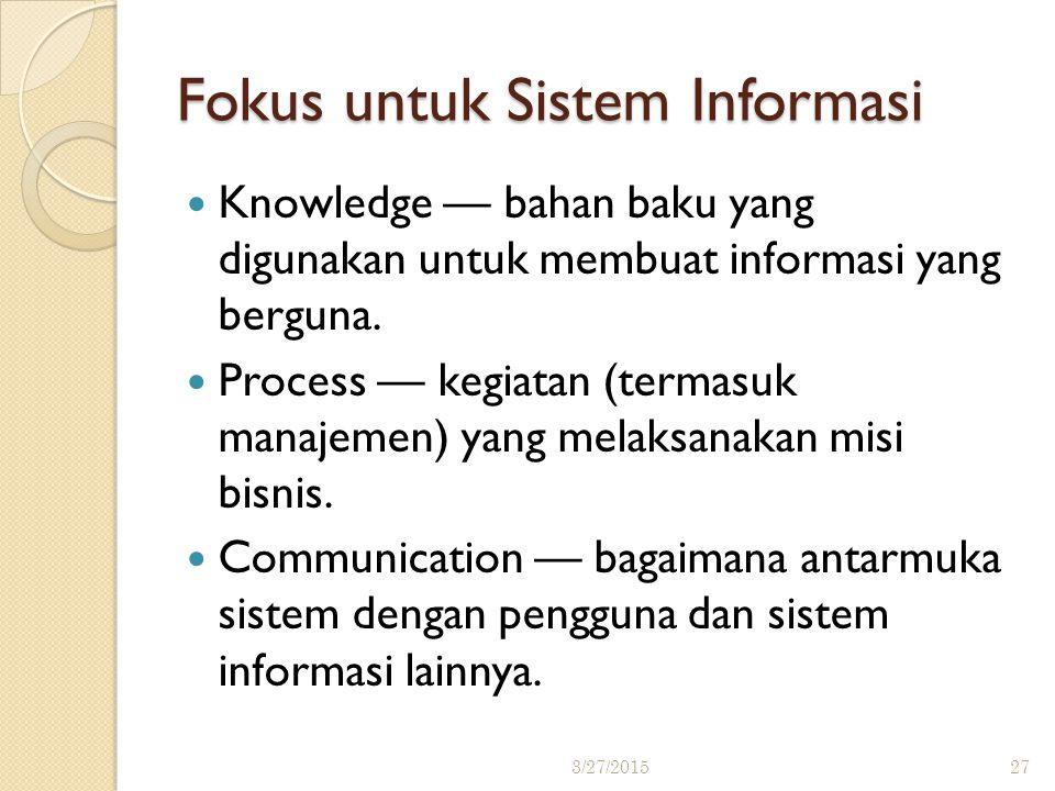 Fokus untuk Sistem Informasi Knowledge — bahan baku yang digunakan untuk membuat informasi yang berguna. Process — kegiatan (termasuk manajemen) yang