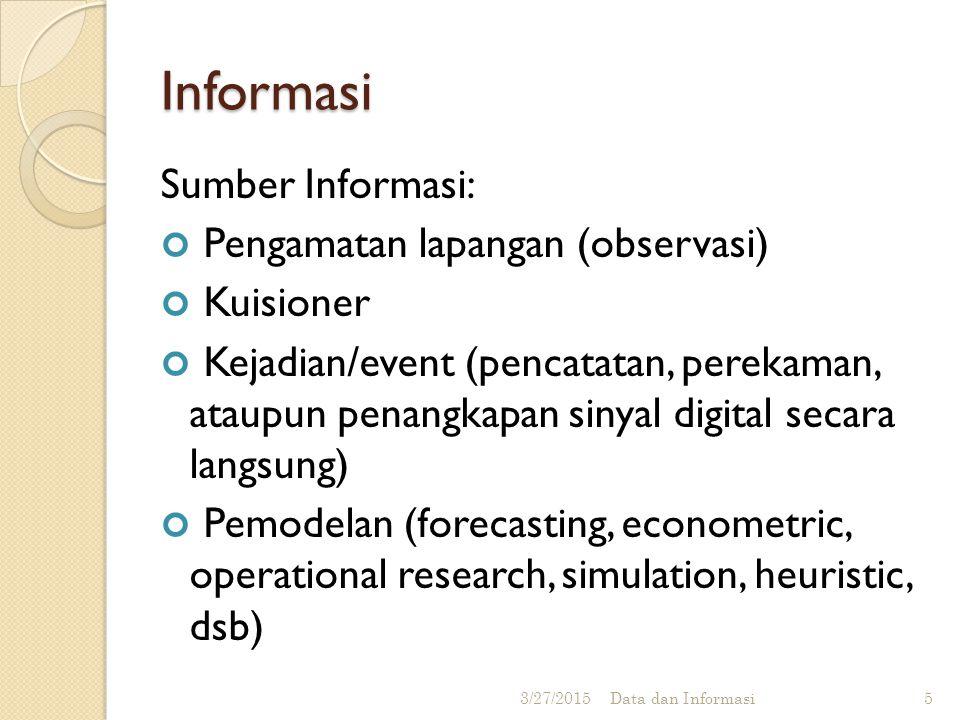 Informasi Sumber Informasi: Pengamatan lapangan (observasi) Kuisioner Kejadian/event (pencatatan, perekaman, ataupun penangkapan sinyal digital secara langsung) Pemodelan (forecasting, econometric, operational research, simulation, heuristic, dsb) 3/27/2015 Data dan Informasi 5