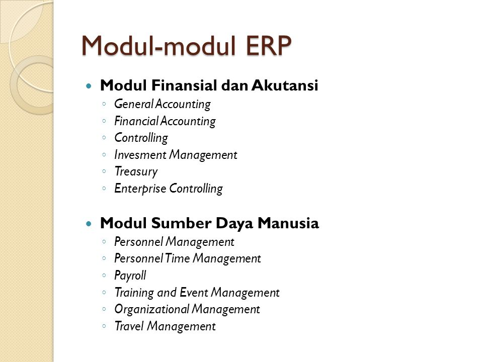 Modul-modul ERP Modul Finansial dan Akutansi ◦ General Accounting ◦ Financial Accounting ◦ Controlling ◦ Invesment Management ◦ Treasury ◦ Enterprise