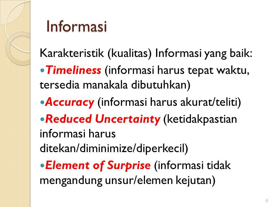 Informasi Karakteristik (kualitas) Informasi yang baik: Timeliness (informasi harus tepat waktu, tersedia manakala dibutuhkan) Accuracy (informasi harus akurat/teliti) Reduced Uncertainty (ketidakpastian informasi harus ditekan/diminimize/diperkecil) Element of Surprise (informasi tidak mengandung unsur/elemen kejutan) 6