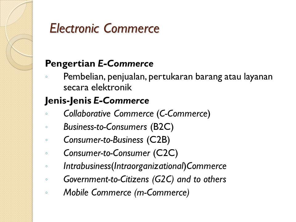 Electronic Commerce Pengertian E-Commerce ◦ Pembelian, penjualan, pertukaran barang atau layanan secara elektronik Jenis-Jenis E-Commerce ◦ Collaborative Commerce (C-Commerce) ◦ Business-to-Consumers (B2C) ◦ Consumer-to-Business (C2B) ◦ Consumer-to-Consumer (C2C) ◦ Intrabusiness(Intraorganizational)Commerce ◦ Government-to-Citizens (G2C) and to others ◦ Mobile Commerce (m-Commerce)